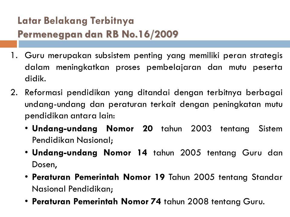 Permenegpan dan RB No.16/2009 Latar Belakang Terbitnya Permenegpan dan RB No.16/2009 1.Guru merupakan subsistem penting yang memiliki peran strategis dalam meningkatkan proses pembelajaran dan mutu peserta didik.