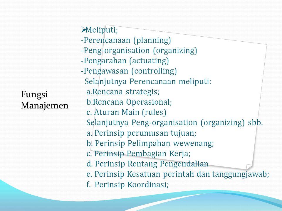  Meliputi; -Perencanaan (planning) -Peng-organisation (organizing) -Pengarahan (actuating) -Pengawasan (controlling) Selanjutnya Perencanaan meliputi: a.Rencana strategis; b.Rencana Operasional; c.