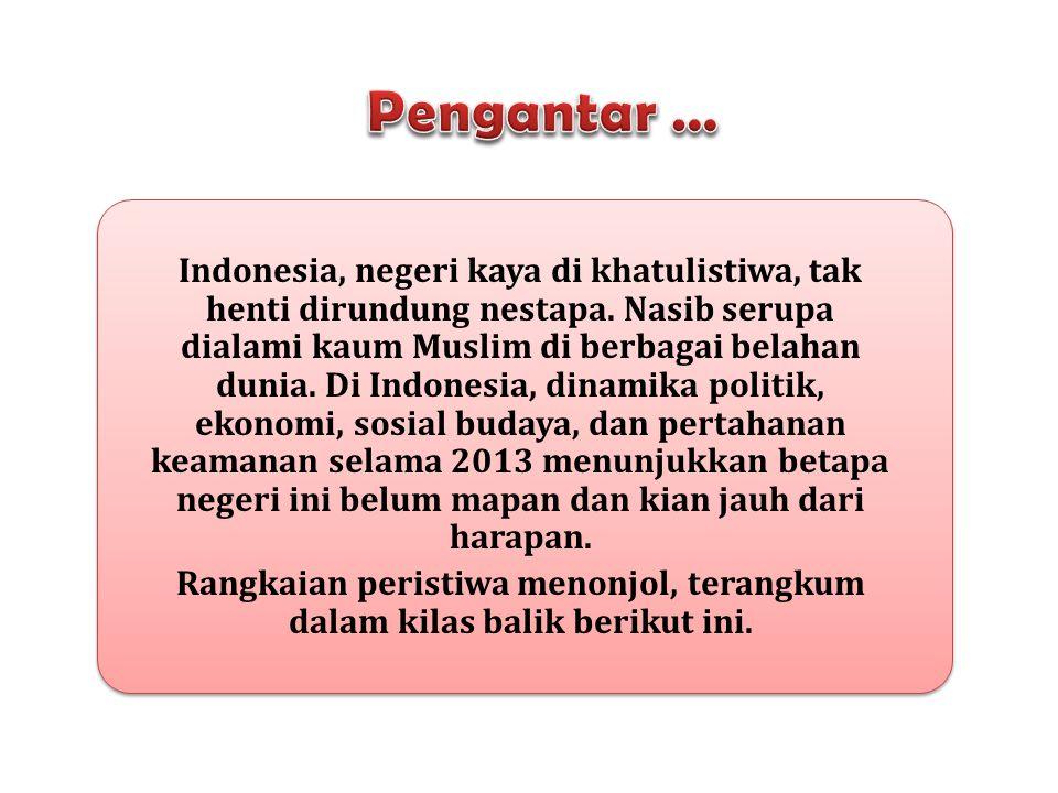 Indonesia, negeri kaya di khatulistiwa, tak henti dirundung nestapa. Nasib serupa dialami kaum Muslim di berbagai belahan dunia. Di Indonesia, dinamik