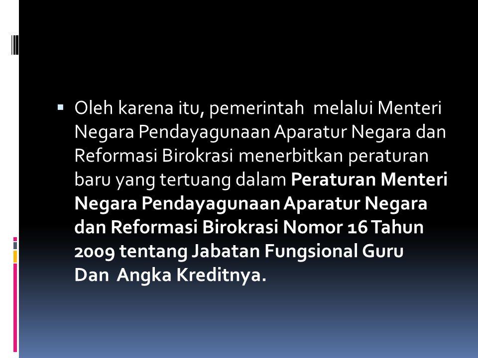  Oleh karena itu, pemerintah melalui Menteri Negara Pendayagunaan Aparatur Negara dan Reformasi Birokrasi menerbitkan peraturan baru yang tertuang dalam Peraturan Menteri Negara Pendayagunaan Aparatur Negara dan Reformasi Birokrasi Nomor 16 Tahun 2009 tentang Jabatan Fungsional Guru Dan Angka Kreditnya.