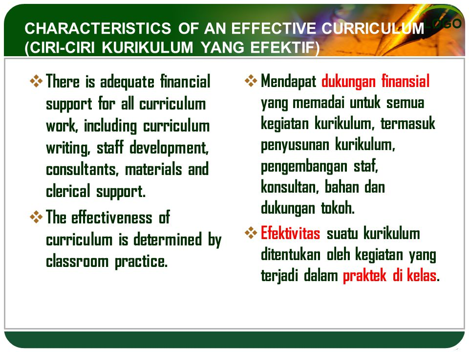 LOGO CHARACTERISTICS OF AN EFFECTIVE CURRICULUM (CIRI-CIRI KURIKULUM YANG EFEKTIF)  There is adequate financial support for all curriculum work, including curriculum writing, staff development, consultants, materials and clerical support.
