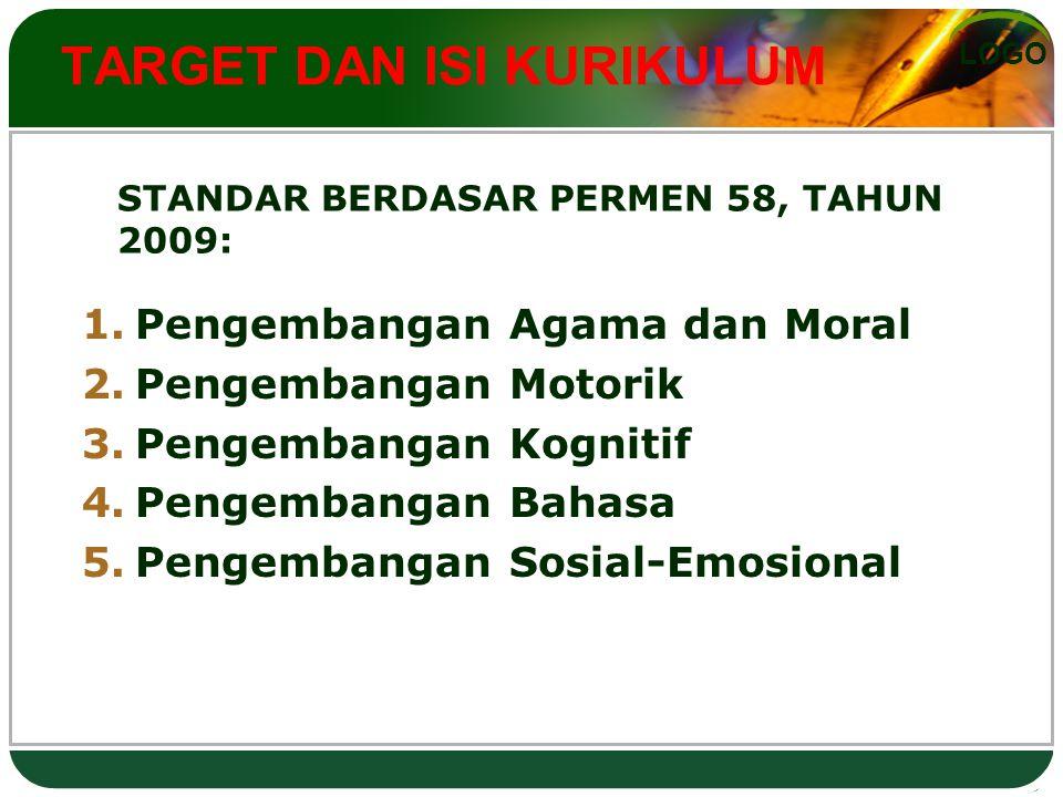 LOGO TARGET DAN ISI KURIKULUM 1. Pengembangan Agama dan Moral 2. Pengembangan Motorik 3. Pengembangan Kognitif 4. Pengembangan Bahasa 5. Pengembangan