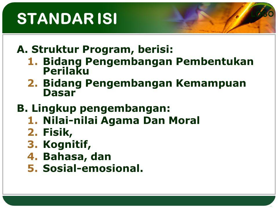 LOGO STANDAR ISI A. Struktur Program, berisi: 1.Bidang Pengembangan Pembentukan Perilaku 2.Bidang Pengembangan Kemampuan Dasar B. Lingkup pengembangan