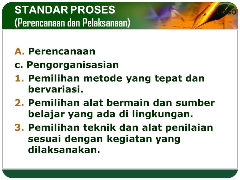 LOGO STANDAR PROSES (Perencanaan dan Pelaksanaan) A.Perencanaan c. Pengorganisasian 1.Pemilihan metode yang tepat dan bervariasi. 2.Pemilihan alat ber