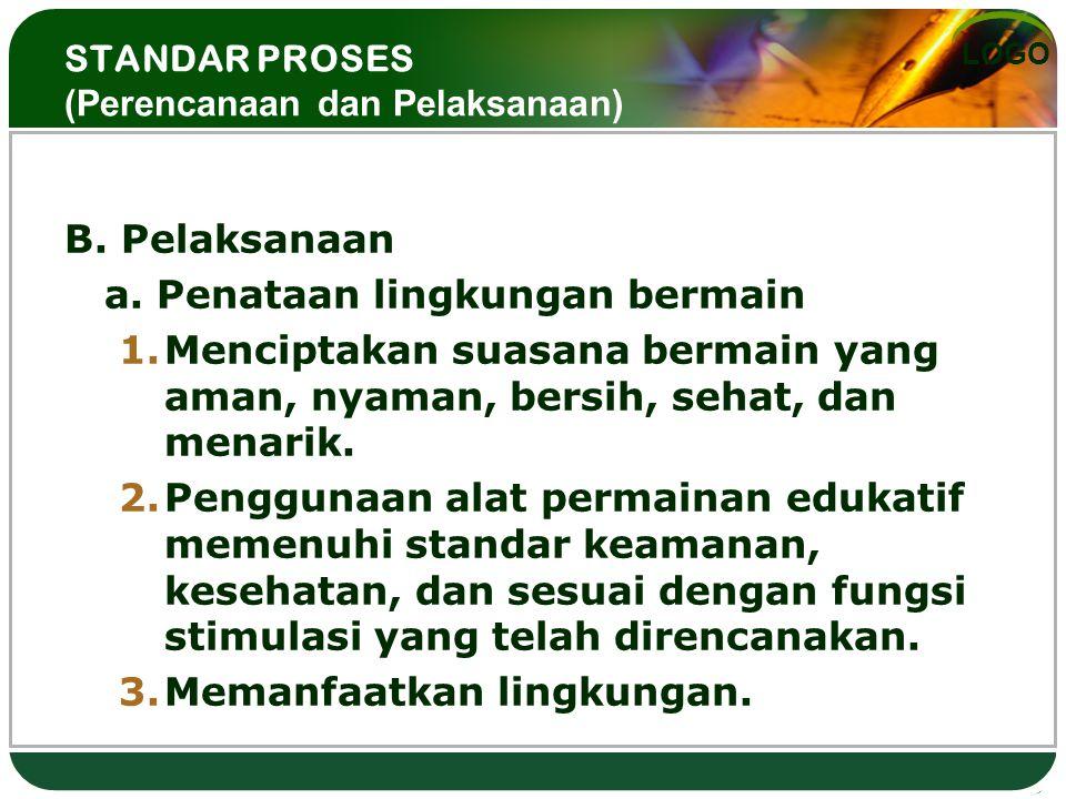 LOGO STANDAR PROSES (Perencanaan dan Pelaksanaan) B. Pelaksanaan a. Penataan lingkungan bermain 1.Menciptakan suasana bermain yang aman, nyaman, bersi