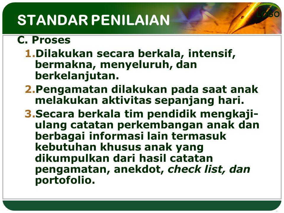 LOGO STANDAR PENILAIAN C. Proses 1.Dilakukan secara berkala, intensif, bermakna, menyeluruh, dan berkelanjutan. 2.Pengamatan dilakukan pada saat anak