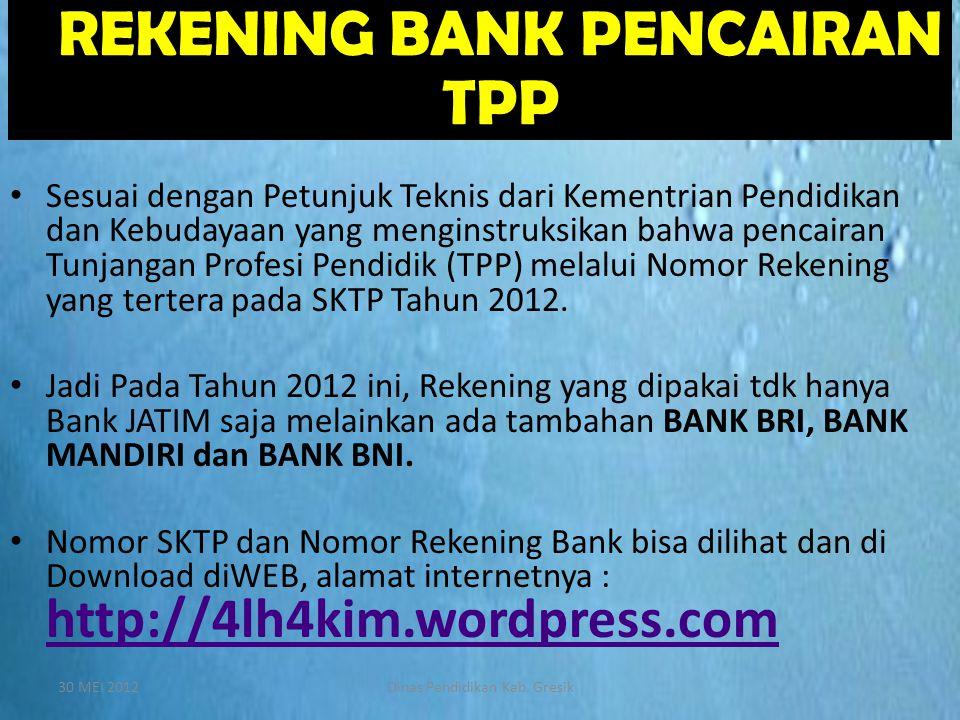 30 MEI 2012Dinas Pendidikan Kab. Gresik  REKENING BANK PENCAIRAN TPP • Sesuai dengan Petunjuk Teknis dari Kementrian Pendidikan dan Kebudayaan yang m