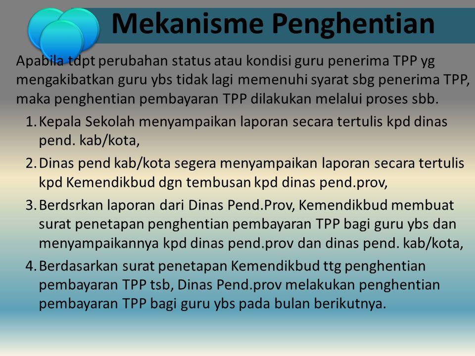 Mekanisme Penghentian Apabila tdpt perubahan status atau kondisi guru penerima TPP yg mengakibatkan guru ybs tidak lagi memenuhi syarat sbg penerima T