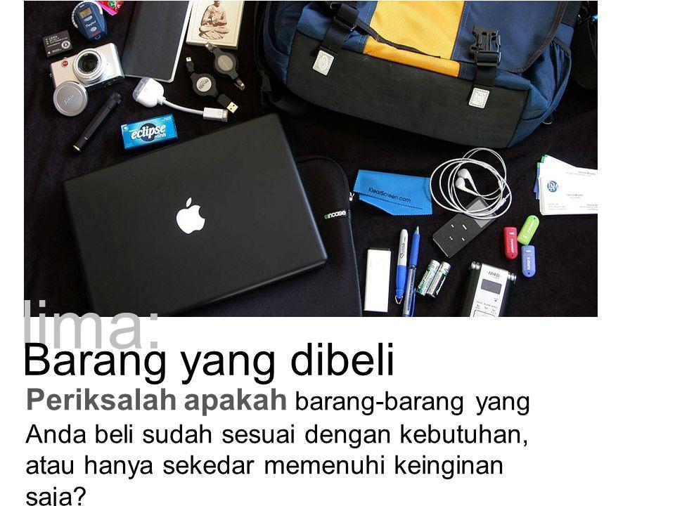lima: Periksalah apakah barang-barang yang Anda beli sudah sesuai dengan kebutuhan, atau hanya sekedar memenuhi keinginan saja? Barang yang dibeli