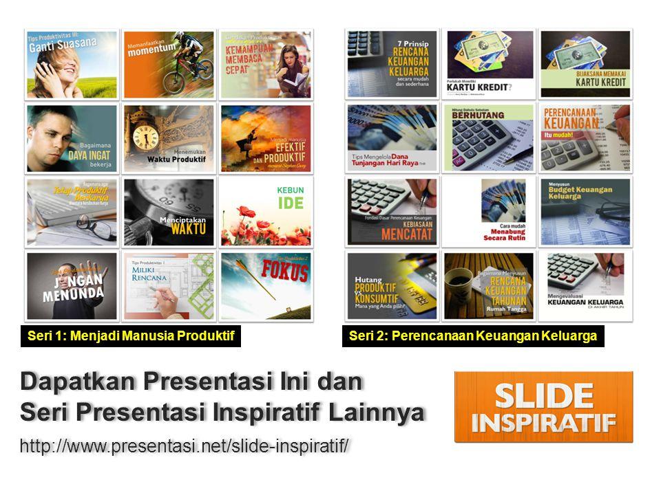 Dapatkan Presentasi Ini dan Seri Presentasi Inspiratif Lainnya http://www.presentasi.net/slide-inspiratif/ Dapatkan Presentasi Ini dan Seri Presentasi Inspiratif Lainnya http://www.presentasi.net/slide-inspiratif/ Seri 1: Menjadi Manusia ProduktifSeri 2: Perencanaan Keuangan Keluarga