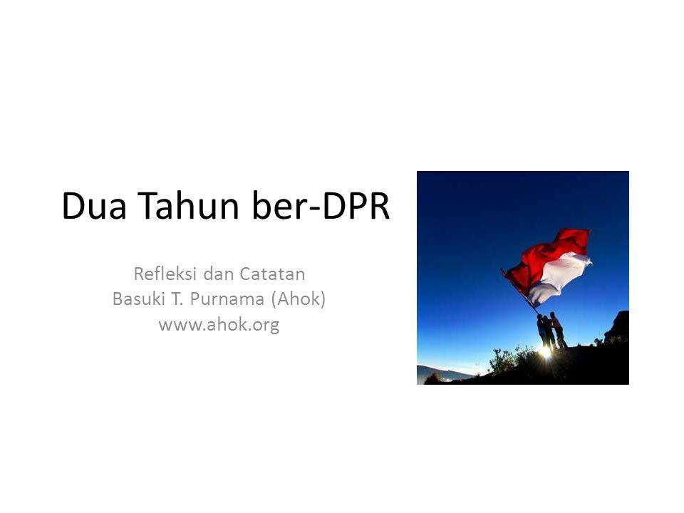 Dua Tahun ber-DPR Refleksi dan Catatan Basuki T. Purnama (Ahok) www.ahok.org