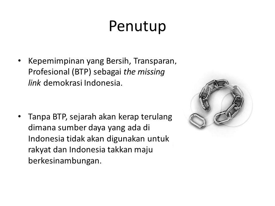 Penutup • Kepemimpinan yang Bersih, Transparan, Profesional (BTP) sebagai the missing link demokrasi Indonesia.