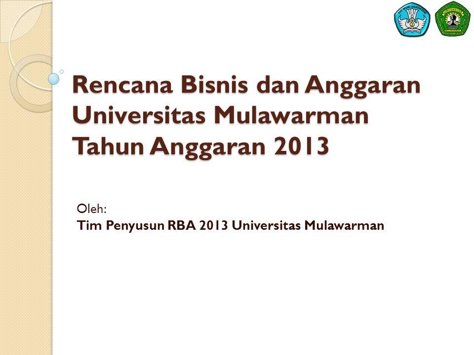 Rencana Bisnis dan Anggaran Universitas Mulawarman Tahun Anggaran 2013 Oleh: Tim Penyusun RBA 2013 Universitas Mulawarman