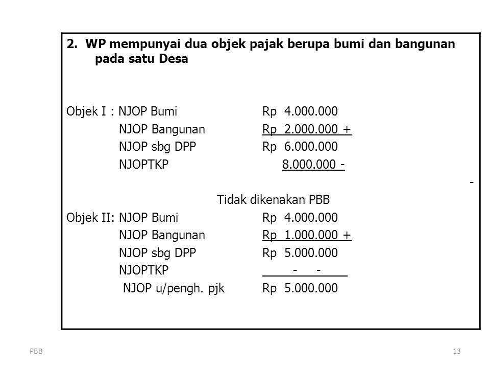 PBB13 2. WP mempunyai dua objek pajak berupa bumi dan bangunan pada satu Desa Objek I : NJOP BumiRp 4.000.000 NJOP BangunanRp 2.000.000 + NJOP sbg DPP