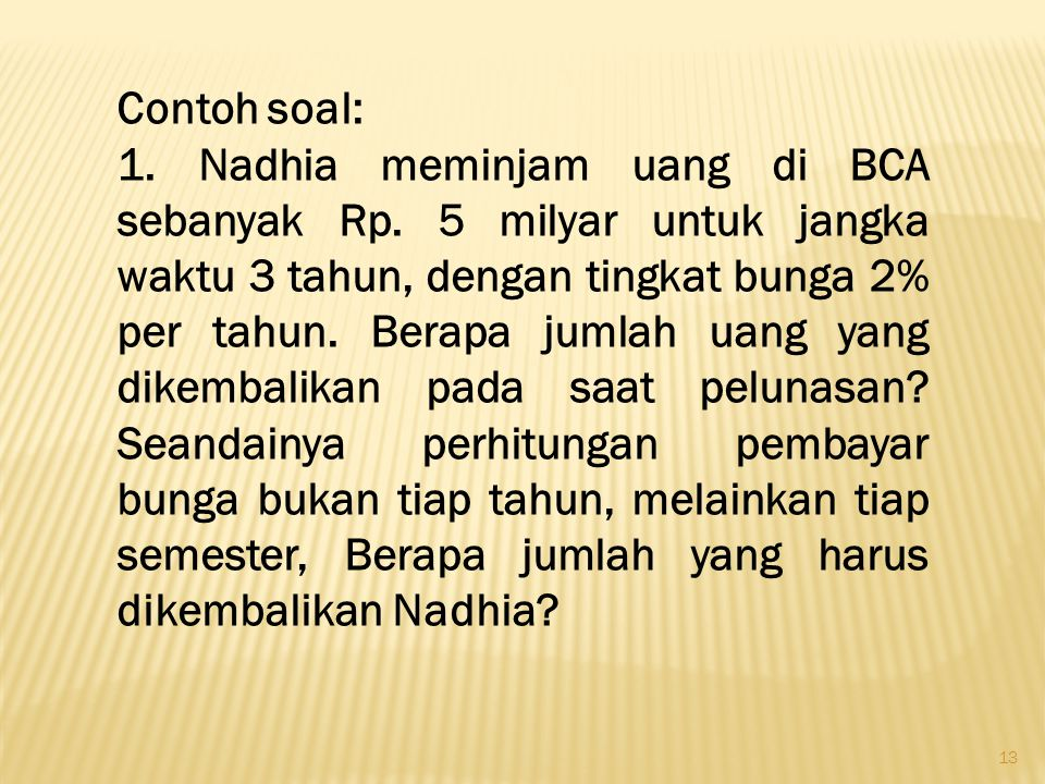 13 Contoh soal: 1. Nadhia meminjam uang di BCA sebanyak Rp. 5 milyar untuk jangka waktu 3 tahun, dengan tingkat bunga 2% per tahun. Berapa jumlah uang