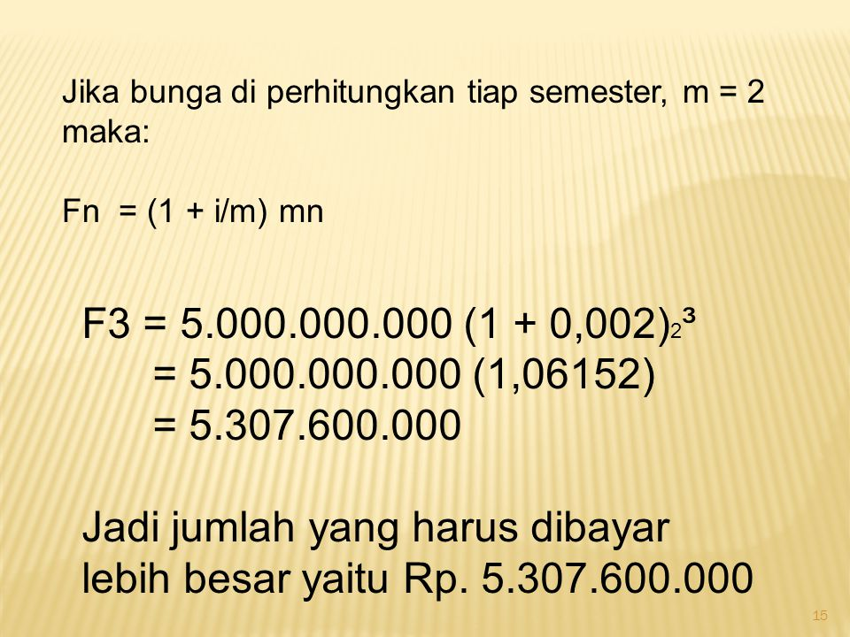 15 Jika bunga di perhitungkan tiap semester, m = 2 maka: Fn = (1 + i/m) mn F3 = 5.000.000.000 (1 + 0,002) 2 ³ = 5.000.000.000 (1,06152) = 5.307.600.00
