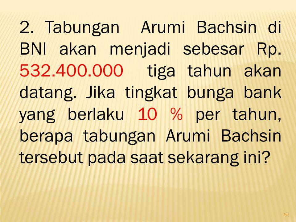 16 2. Tabungan Arumi Bachsin di BNI akan menjadi sebesar Rp. 532.400.000 tiga tahun akan datang. Jika tingkat bunga bank yang berlaku 10 % per tahun,