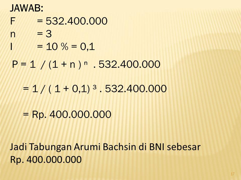 17 JAWAB: F = 532.400.000 n = 3 I = 10 % = 0,1 P = 1 / (1 + n ) ⁿ. 532.400.000 = 1 / ( 1 + 0,1) ³. 532.400.000 = Rp. 400.000.000 Jadi Tabungan Arumi B
