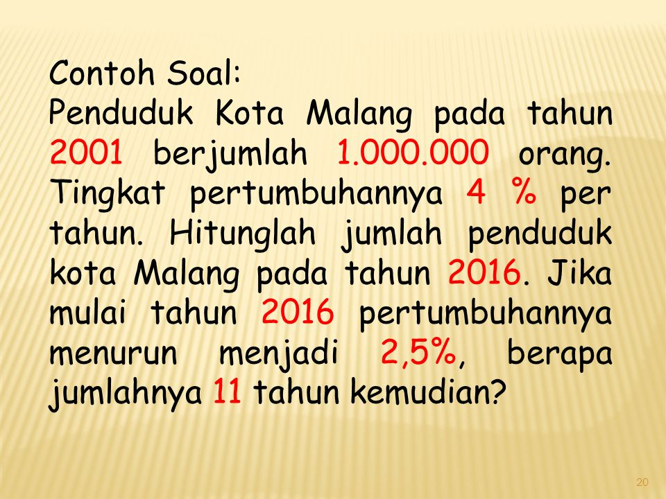 20 Contoh Soal: Penduduk Kota Malang pada tahun 2001 berjumlah 1.000.000 orang. Tingkat pertumbuhannya 4 % per tahun. Hitunglah jumlah penduduk kota M