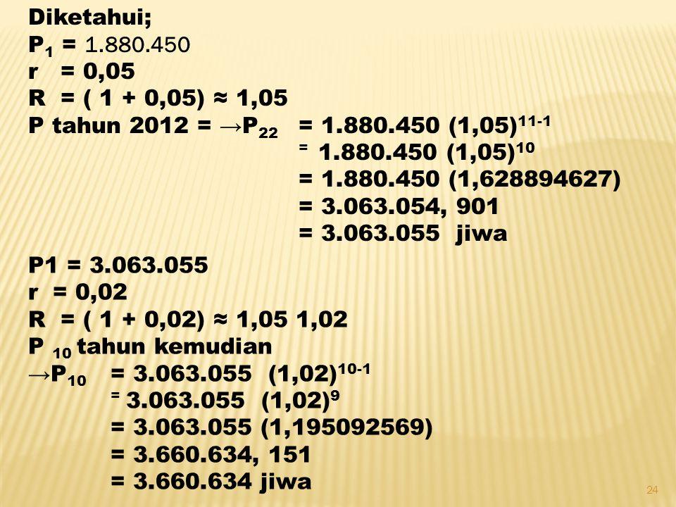 24 Diketahui; P 1 = 1.880.450 r = 0,05 R = ( 1 + 0,05) ≈ 1,05 P tahun 2012 = →P 22 = 1.880.450 (1,05) 11-1 = 1.880.450 (1,05) 10 = 1.880.450 (1,628894