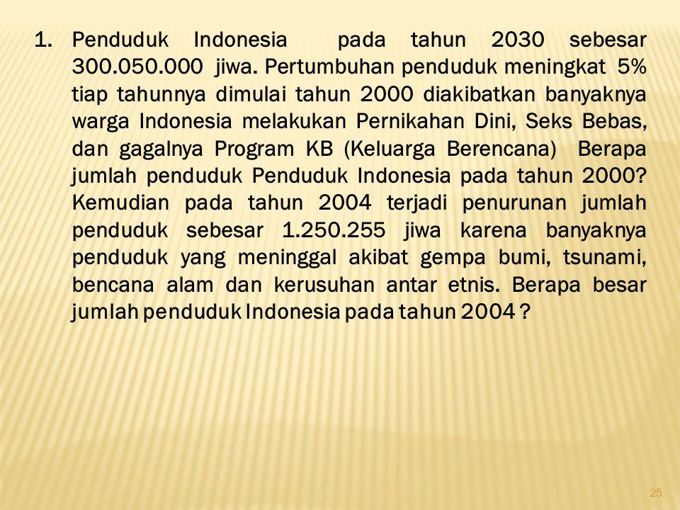25 1.Penduduk Indonesia pada tahun 2030 sebesar 300.050.000 jiwa. Pertumbuhan penduduk meningkat 5% tiap tahunnya dimulai tahun 2000 diakibatkan banya