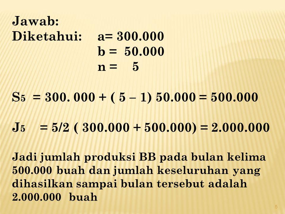 Jawab: Diketahui: a= 300.000 b = 50.000 n = 5 S 5 = 300. 000 + ( 5 – 1) 50.000 = 500.000 J 5 = 5/2 ( 300.000 + 500.000) = 2.000.000 Jadi jumlah produk