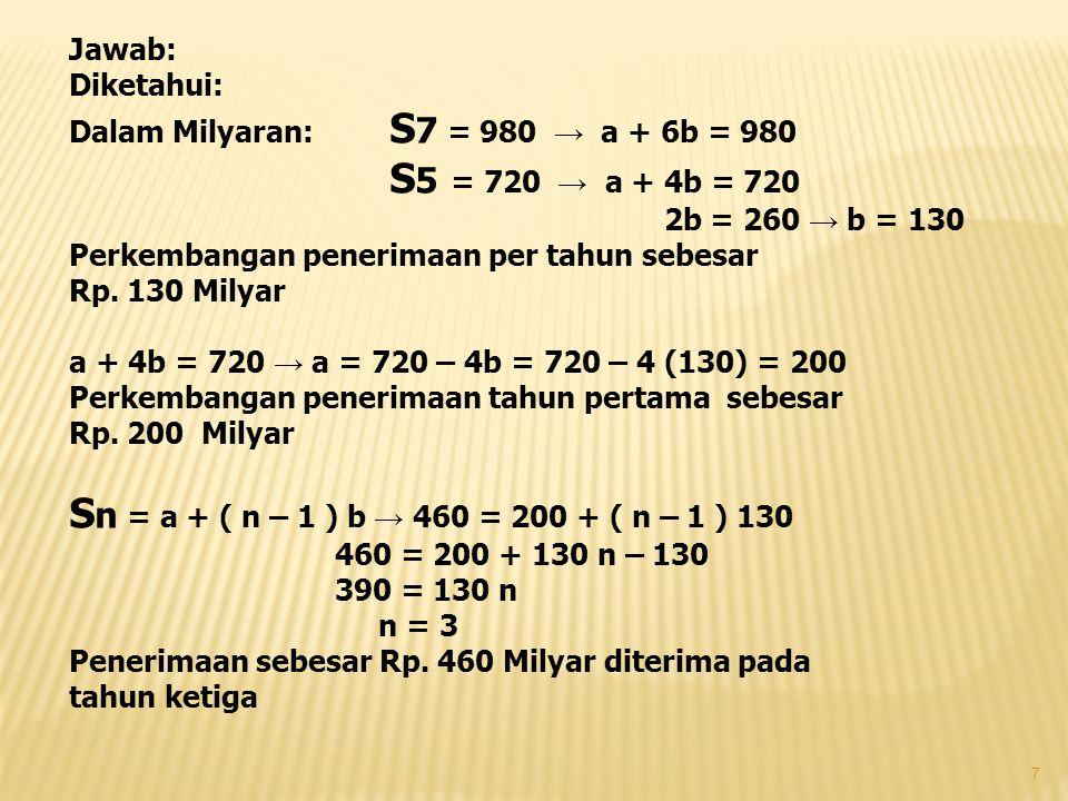 Jawab: Diketahui: Dalam Milyaran: S 7 = 980 → a + 6b = 980 S 5 = 720 → a + 4b = 720 2b = 260 → b = 130 Perkembangan penerimaan per tahun sebesar Rp. 1