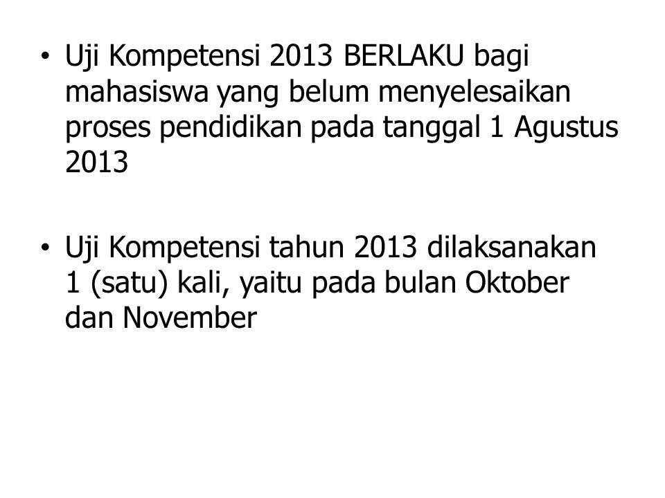 • Uji Kompetensi 2013 BERLAKU bagi mahasiswa yang belum menyelesaikan proses pendidikan pada tanggal 1 Agustus 2013 • Uji Kompetensi tahun 2013 dilaks