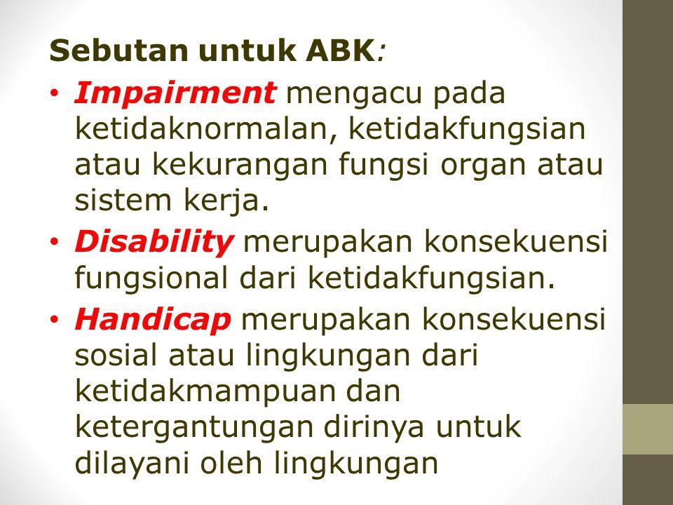 Sebutan untuk ABK: • Impairment mengacu pada ketidaknormalan, ketidakfungsian atau kekurangan fungsi organ atau sistem kerja. • Disability merupakan k