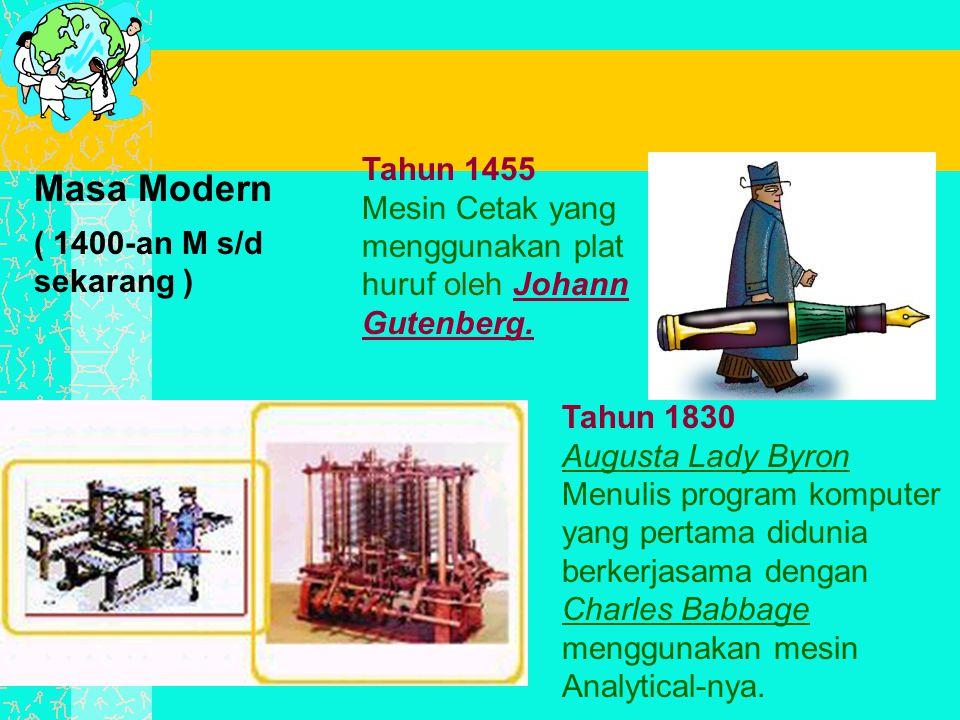 Masa Modern ( 1400-an M s/d sekarang ) Tahun 1830 Augusta Lady Byron Menulis program komputer yang pertama didunia berkerjasama dengan Charles Babbage