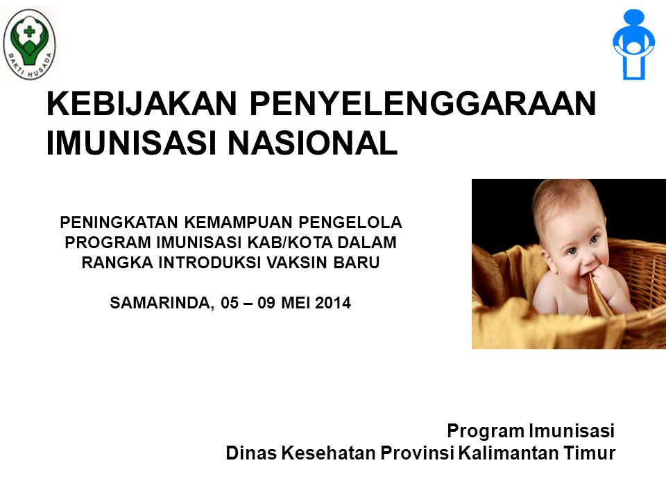 Program Imunisasi Dinas Kesehatan Provinsi Kalimantan Timur KEBIJAKAN PENYELENGGARAAN IMUNISASI NASIONAL PENINGKATAN KEMAMPUAN PENGELOLA PROGRAM IMUNISASI KAB/KOTA DALAM RANGKA INTRODUKSI VAKSIN BARU SAMARINDA, 05 – 09 MEI 2014