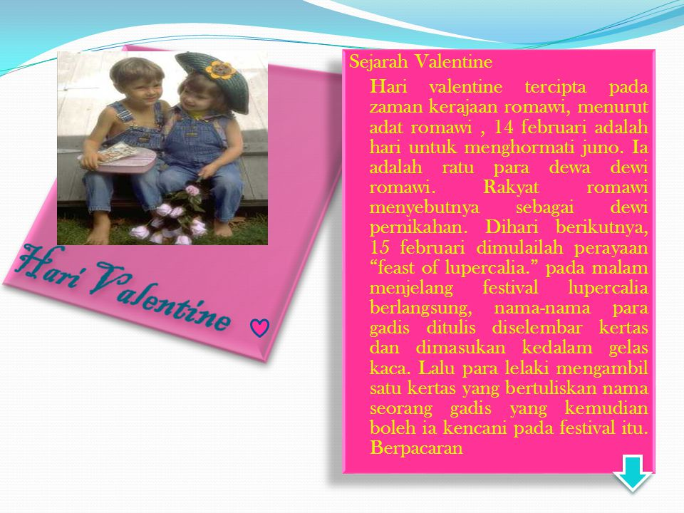 Di Indonesia hari valentine sering di artikan sebagai hari kasih sayang atau hari dimana seseorang harus mencurahkan perasaannya pada pasangannya dengan disertai pemberian bunga, coklat dan hadiah lainnya.