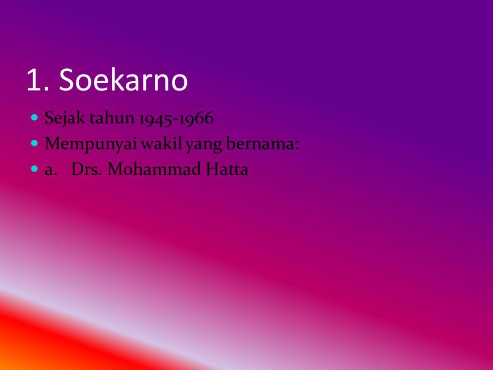 1. Soekarno  Sejak tahun 1945-1966  Mempunyai wakil yang bernama:  a. Drs. Mohammad Hatta