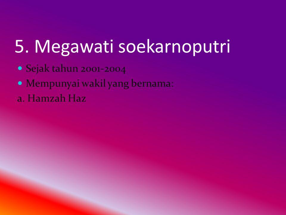 5. Megawati soekarnoputri  Sejak tahun 2001-2004  Mempunyai wakil yang bernama: a. Hamzah Haz