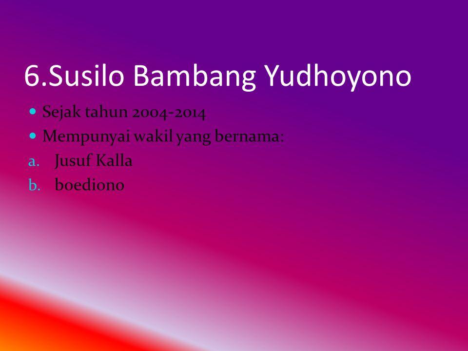 6.Susilo Bambang Yudhoyono  Sejak tahun 2004-2014  Mempunyai wakil yang bernama: a.