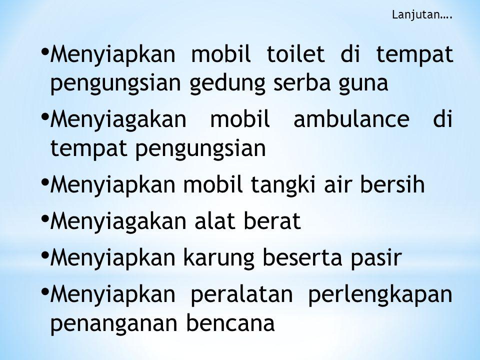 • Menyiapkan mobil toilet di tempat pengungsian gedung serba guna • Menyiagakan mobil ambulance di tempat pengungsian • Menyiapkan mobil tangki air be