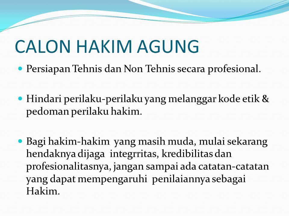 CALON HAKIM AGUNG  Persiapan Tehnis dan Non Tehnis secara profesional.  Hindari perilaku-perilaku yang melanggar kode etik & pedoman perilaku hakim.