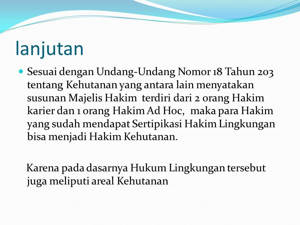 lanjutan  Sesuai dengan Undang-Undang Nomor 18 Tahun 203 tentang Kehutanan yang antara lain menyatakan susunan Majelis Hakim terdiri dari 2 orang Hak