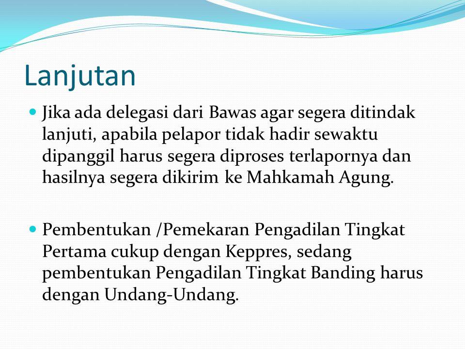 Lanjutan  Jika ada delegasi dari Bawas agar segera ditindak lanjuti, apabila pelapor tidak hadir sewaktu dipanggil harus segera diproses terlapornya
