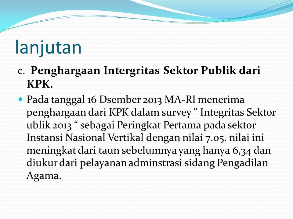 """lanjutan c. Penghargaan Intergritas Sektor Publik dari KPK.  Pada tanggal 16 Dsember 2013 MA-RI menerima penghargaan dari KPK dalam survey """" Integrit"""