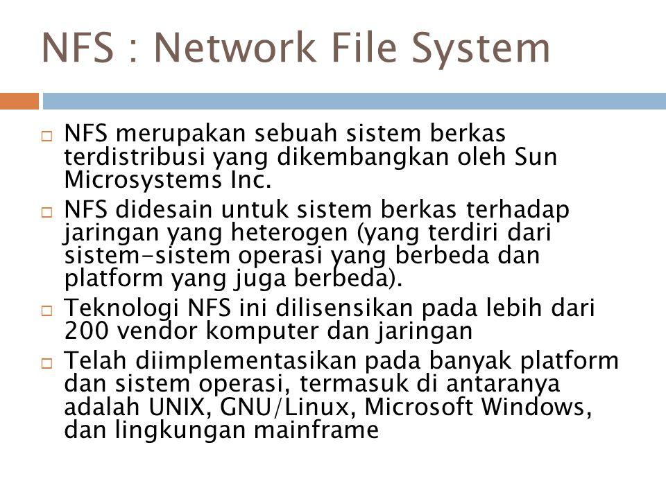 NFS : Network File System  NFS merupakan sebuah sistem berkas terdistribusi yang dikembangkan oleh Sun Microsystems Inc.  NFS didesain untuk sistem