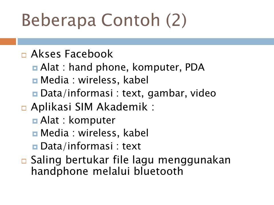 Beberapa Contoh (2)  Akses Facebook  Alat : hand phone, komputer, PDA  Media : wireless, kabel  Data/informasi : text, gambar, video  Aplikasi SI