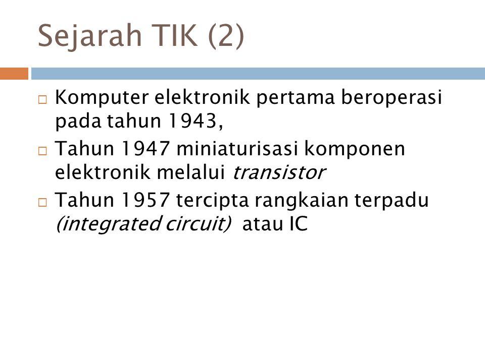 Sejarah TIK (2)  Komputer elektronik pertama beroperasi pada tahun 1943,  Tahun 1947 miniaturisasi komponen elektronik melalui transistor  Tahun 19