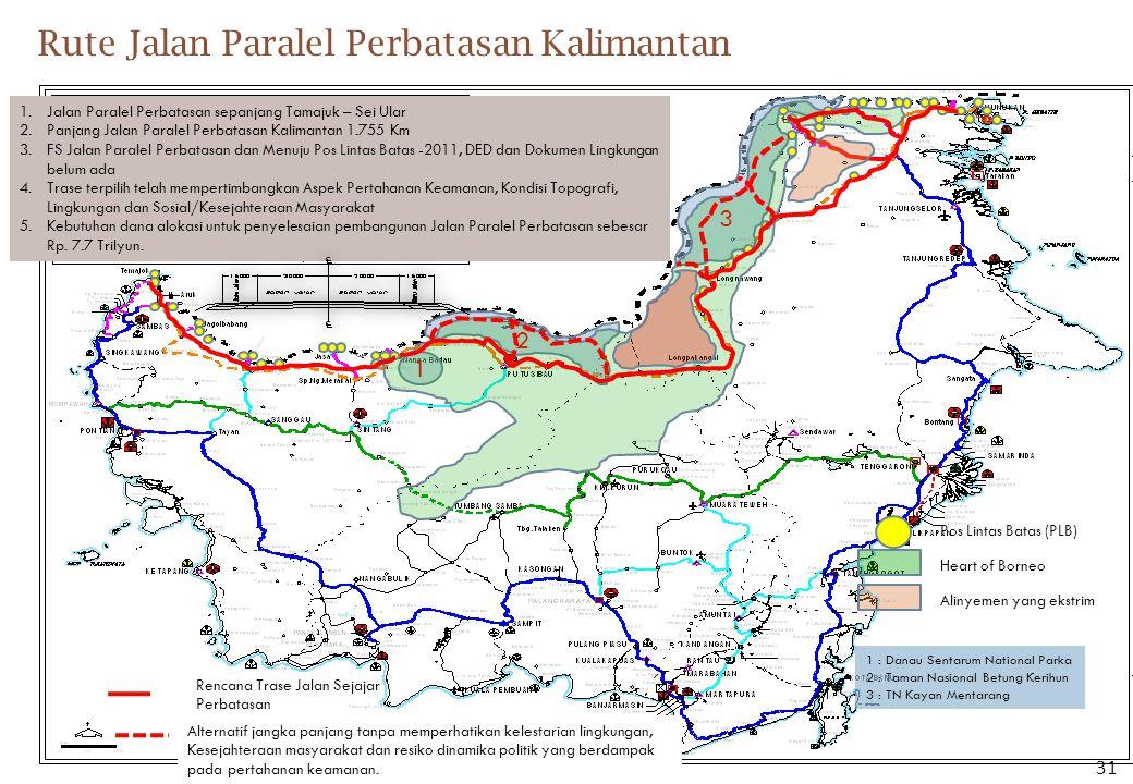 Rute Jalan Paralel Perbatasan Kalimantan 1 2 3 Heart of Borneo 1 : Danau Sentarum National Parka 2 : Taman Nasional Betung Kerihun 3 : TN Kayan Mentarang Rencana Trase Jalan Sejajar Perbatasan 1.Jalan Paralel Perbatasan sepanjang Tamajuk – Sei Ular 2.Panjang Jalan Paralel Perbatasan Kalimantan 1.755 Km 3.FS Jalan Paralel Perbatasan dan Menuju Pos Lintas Batas -2011, DED dan Dokumen Lingkungan belum ada 4.Trase terpilih telah mempertimbangkan Aspek Pertahanan Keamanan, Kondisi Topografi, Lingkungan dan Sosial/Kesejahteraan Masyarakat 5.Kebutuhan dana alokasi untuk penyelesaian pembangunan Jalan Paralel Perbatasan sebesar Rp.