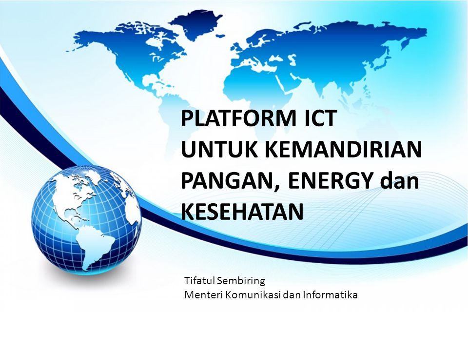 PLATFORM ICT UNTUK KEMANDIRIAN PANGAN, ENERGY dan KESEHATAN Tifatul Sembiring Menteri Komunikasi dan Informatika