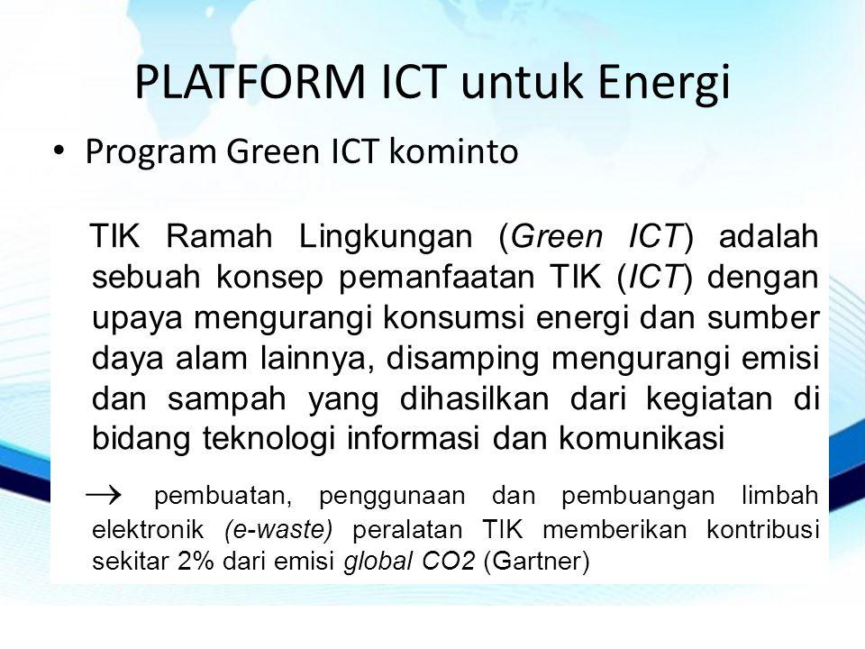 PLATFORM ICT untuk Energi • Program Green ICT kominto TIK Ramah Lingkungan (Green ICT) adalah sebuah konsep pemanfaatan TIK (ICT) dengan upaya mengurangi konsumsi energi dan sumber daya alam lainnya, disamping mengurangi emisi dan sampah yang dihasilkan dari kegiatan di bidang teknologi informasi dan komunikasi  pembuatan, penggunaan dan pembuangan limbah elektronik (e-waste) peralatan TIK memberikan kontribusi sekitar 2% dari emisi global CO2 (Gartner)