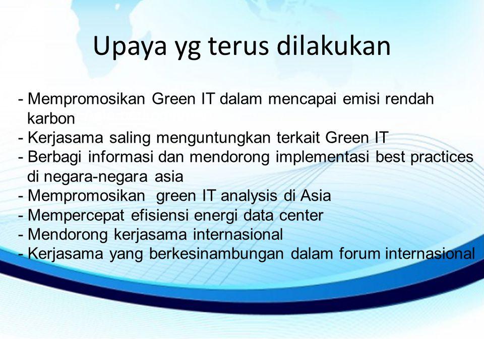 Upaya yg terus dilakukan Indonesia dalam Green IT Forum bersama negara- negara Asia berkomitmen: - Mempromosikan Green IT dalam mencapai emisi rendah karbon - Kerjasama saling menguntungkan terkait Green IT - Berbagi informasi dan mendorong implementasi best practices di negara-negara asia - Mempromosikan green IT analysis di Asia - Mempercepat efisiensi energi data center - Mendorong kerjasama internasional - Kerjasama yang berkesinambungan dalam forum internasional