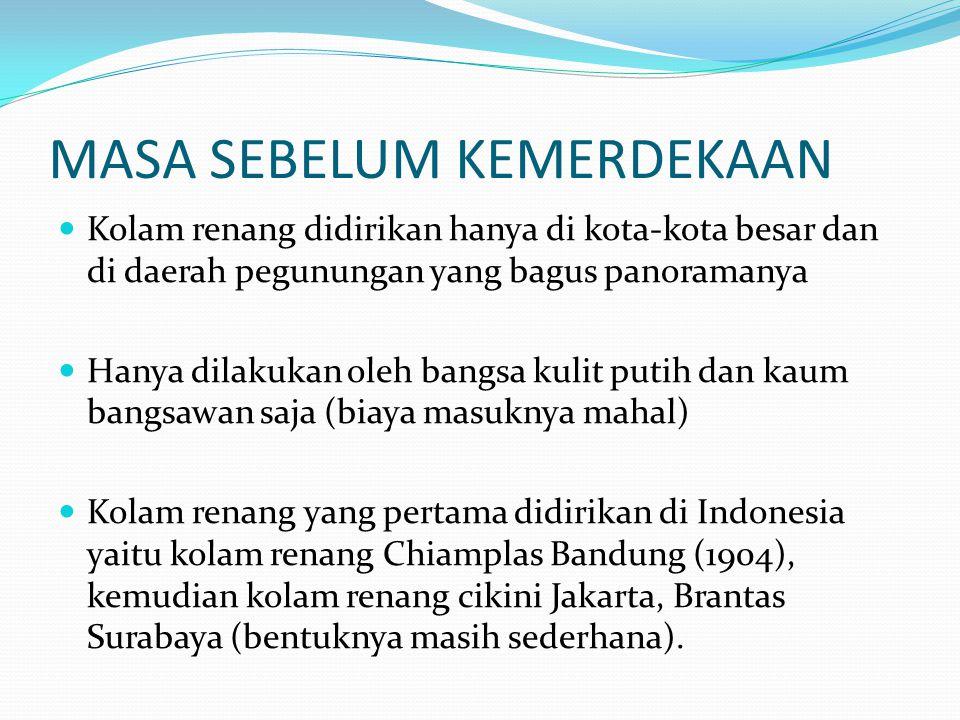 MASA SEBELUM KEMERDEKAAN  Kolam renang didirikan hanya di kota-kota besar dan di daerah pegunungan yang bagus panoramanya  Hanya dilakukan oleh bangsa kulit putih dan kaum bangsawan saja (biaya masuknya mahal)  Kolam renang yang pertama didirikan di Indonesia yaitu kolam renang Chiamplas Bandung (1904), kemudian kolam renang cikini Jakarta, Brantas Surabaya (bentuknya masih sederhana).