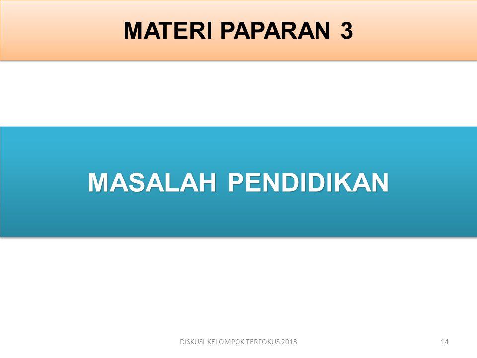 MATERI PAPARAN 3 MASALAH PENDIDIKAN DISKUSI KELOMPOK TERFOKUS 201314