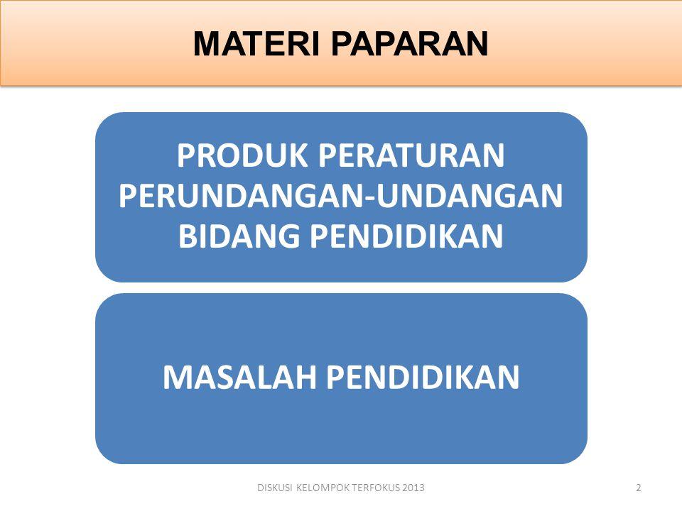 MATERI PAPARAN PRODUK PERATURAN PERUNDANGAN-UNDANGAN BIDANG PENDIDIKAN MASALAH PENDIDIKAN DISKUSI KELOMPOK TERFOKUS 20132
